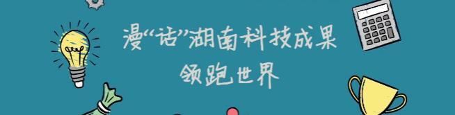 """漫""""話""""湖南科技創新成果領跑世界"""