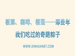 【網絡中國節】板栗、咖啡、榴蓮——那些年我們吃過的奇葩粽子